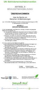Bildbeschreibung: ÜBEREINKOMMEN über die Rechte von Menschen mit Behinderungen vom 13.12.2006, Resolution 61/106 der Generalversammlung der UNO. In Kraft getreten am 03.05.2008 ARTIKEL 8 BEWUSSTSEINSBILDUNG (1) Die Vertragsstaaten verpflichten sich, sofortige, wirksame und geeignete Maßnahmen zu ergreifen, um a) in der gesamten Gesellschaft, einschließlich auf der Ebene der Familien, das Bewusstsein für Menschen mit Behinderungen zu schärfen und die Achtung ihrer Rechte und ihrer Würde zu fördern; b) Klischees, Vorurteile und schädliche Praktiken gegenüber Menschen mit Behinderungen, einschließlich aufgrund des Geschlechts oder des Alters, in allen Lebensbereichen zu bekämpfen; c) das Bewusstsein für die Fähigkeiten und den Beitrag von Menschen mit Behinderungen zu fördern. (2) Zu den diesbezüglichen Maßnahmen gehören a) die Einleitung und dauerhafte Durchführung wirksamer Kampagnen zur Bewusstseinsbildung in der Öffentlichkeit mit dem Ziel, i) die Aufgeschlossenheit, gegenüber den Rechten von Menschen mit Behinderungen zu erhöhen; ii) eine positive Wahrnehmung von Menschen mit Behinderungen und ein größeres gesellschaftliches Bewusstsein ihnen gegenüber zu fördern; iii) die Anerkennung der Fertigkeiten, Verdienste und Fähigkeiten von Menschen mit Behinderungen und ihres Beitrags zur Arbeitswelt und zum Arbeitsmarkt zu fördern; b) die Förderung einer respektvollen Einstellung gegenüber den Rechten von Menschen mit Behinderungen auf allen Ebenen des Bildungssystems, auch bei allen Kindern von früher Kindheit an; c) die Aufforderung an alle Medienorgane, Menschen mit Behinderungen in einer dem Zweck dieses Übereinkommens entsprechenden Weise darzustellen; d) die Förderung von Schulungsprogrammen zur Schärfung des Bewusstseins für Menschen mit Behinderungen und für deren Rechte.